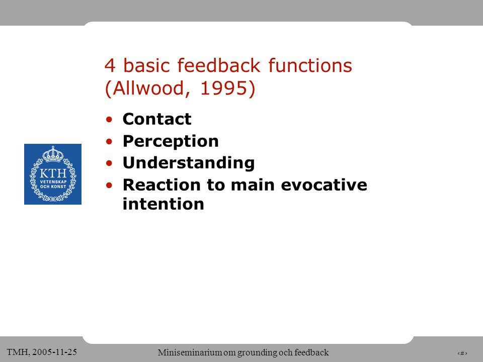 22 TMH, 2005-11-25 Miniseminarium om grounding och feedback (Allwood et al. 92, forts) Meaning of feedback a function of: •Type of reaction to precedi
