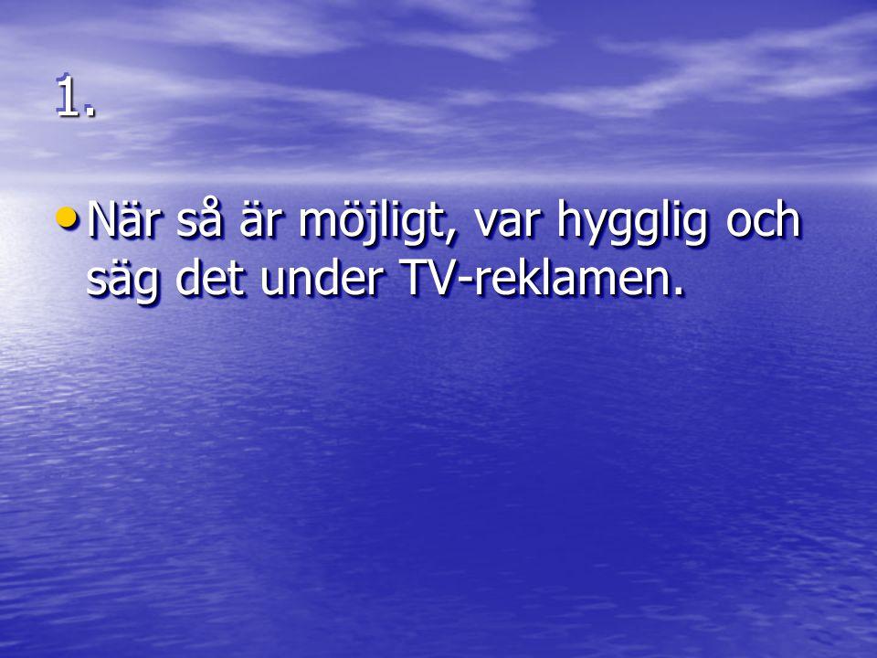 1.1. • När så är möjligt, var hygglig och säg det under TV-reklamen.