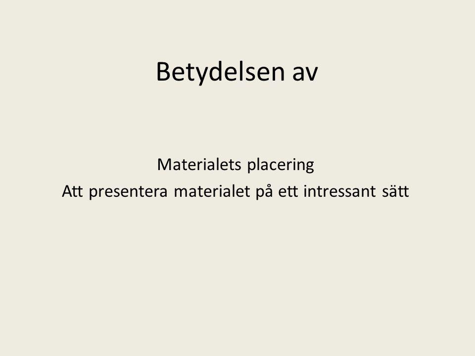 Betydelsen av Materialets placering Att presentera materialet på ett intressant sätt