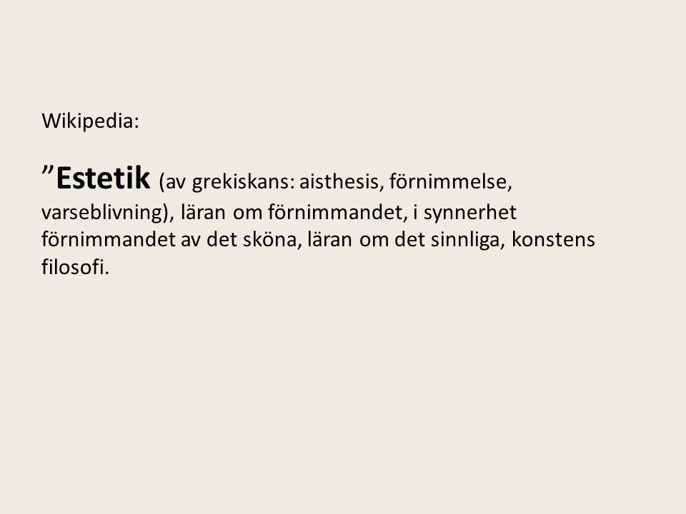 """Wikipedia: """"Estetik (av grekiskans: aisthesis, förnimmelse, varseblivning), läran om förnimmandet, i synnerhet förnimmandet av det sköna, läran om det"""