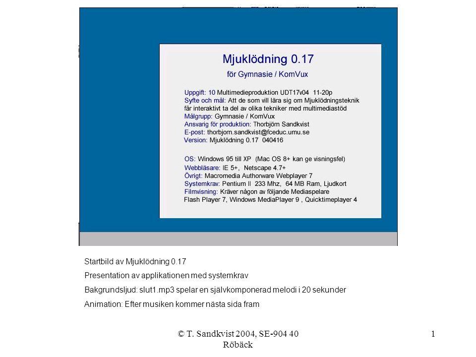 © T. Sandkvist 2004, SE-904 40 Röbäck 1 Startbild av Mjuklödning 0.17 Presentation av applikationen med systemkrav Bakgrundsljud: slut1.mp3 spelar en