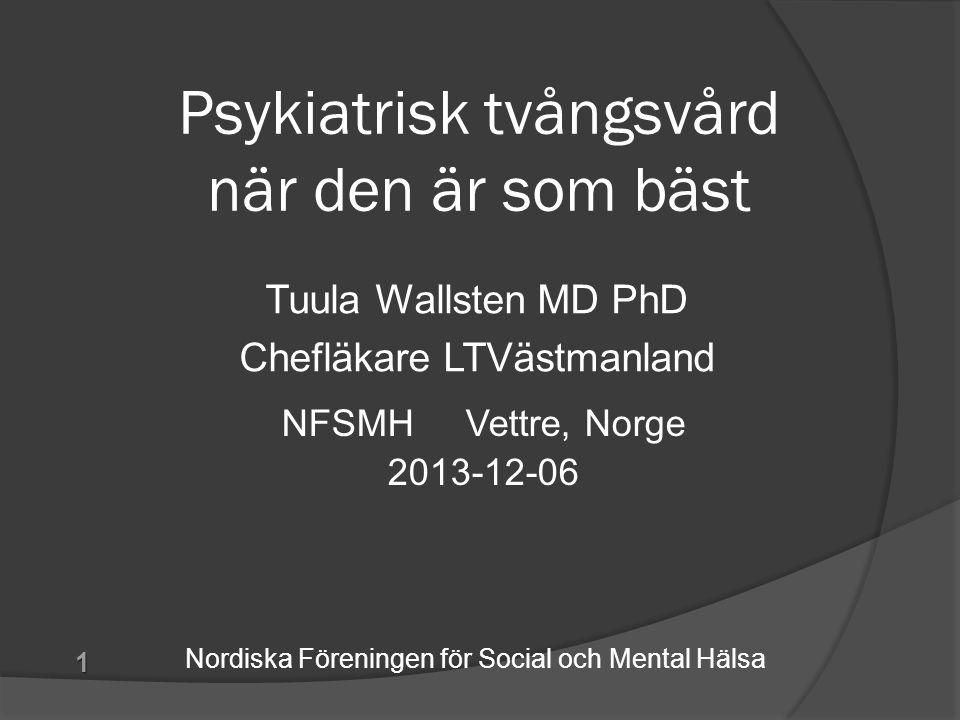 Psykiatrisk tvångsvård när den är som bäst Tuula Wallsten MD PhD Chefläkare LTVästmanland 1 NFSMH Vettre, Norge 2013-12-06 Nordiska Föreningen för Soc