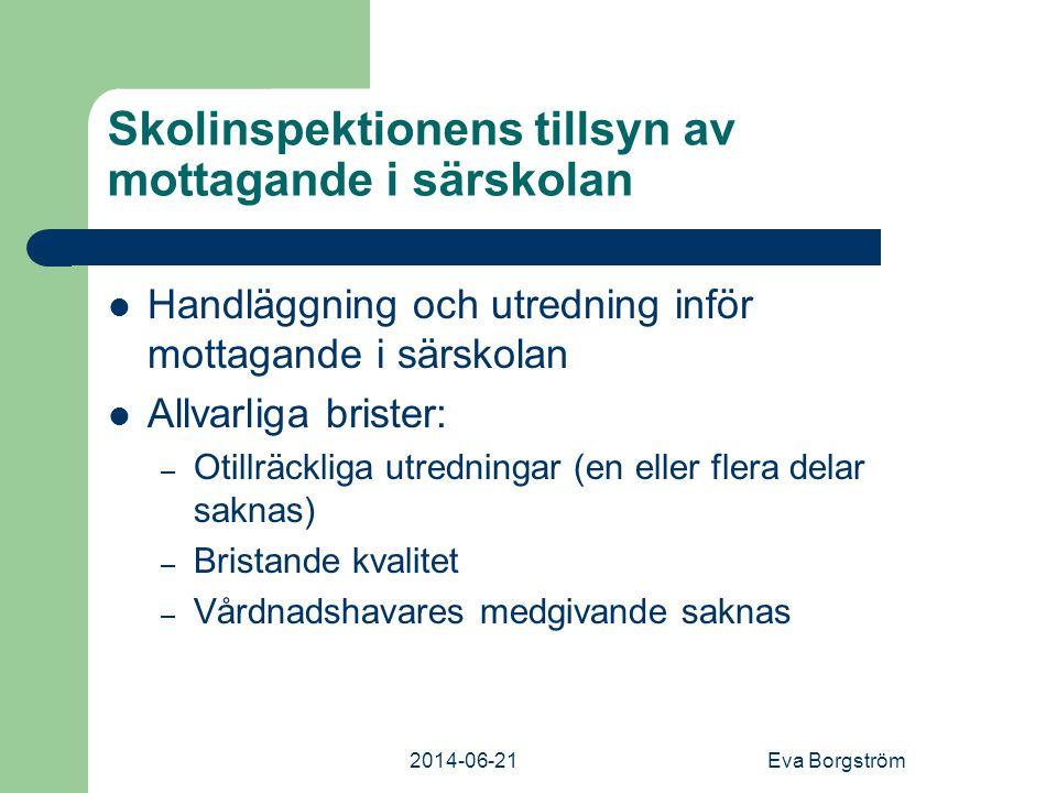 2014-06-21Eva Borgström Skolinspektionens tillsyn av mottagande i särskolan  Handläggning och utredning inför mottagande i särskolan  Allvarliga brister: – Otillräckliga utredningar (en eller flera delar saknas) – Bristande kvalitet – Vårdnadshavares medgivande saknas
