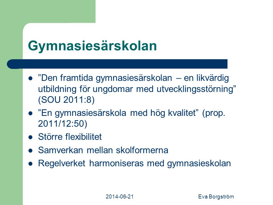 2014-06-21Eva Borgström Gymnasiesärskolan  Den framtida gymnasiesärskolan – en likvärdig utbildning för ungdomar med utvecklingsstörning (SOU 2011:8)  En gymnasiesärskola med hög kvalitet (prop.