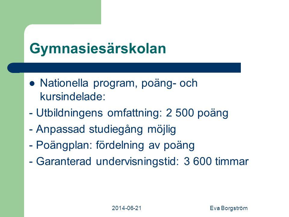 2014-06-21Eva Borgström Gymnasiesärskolan  Nationella program, poäng- och kursindelade: - Utbildningens omfattning: 2 500 poäng - Anpassad studiegång möjlig - Poängplan: fördelning av poäng - Garanterad undervisningstid: 3 600 timmar
