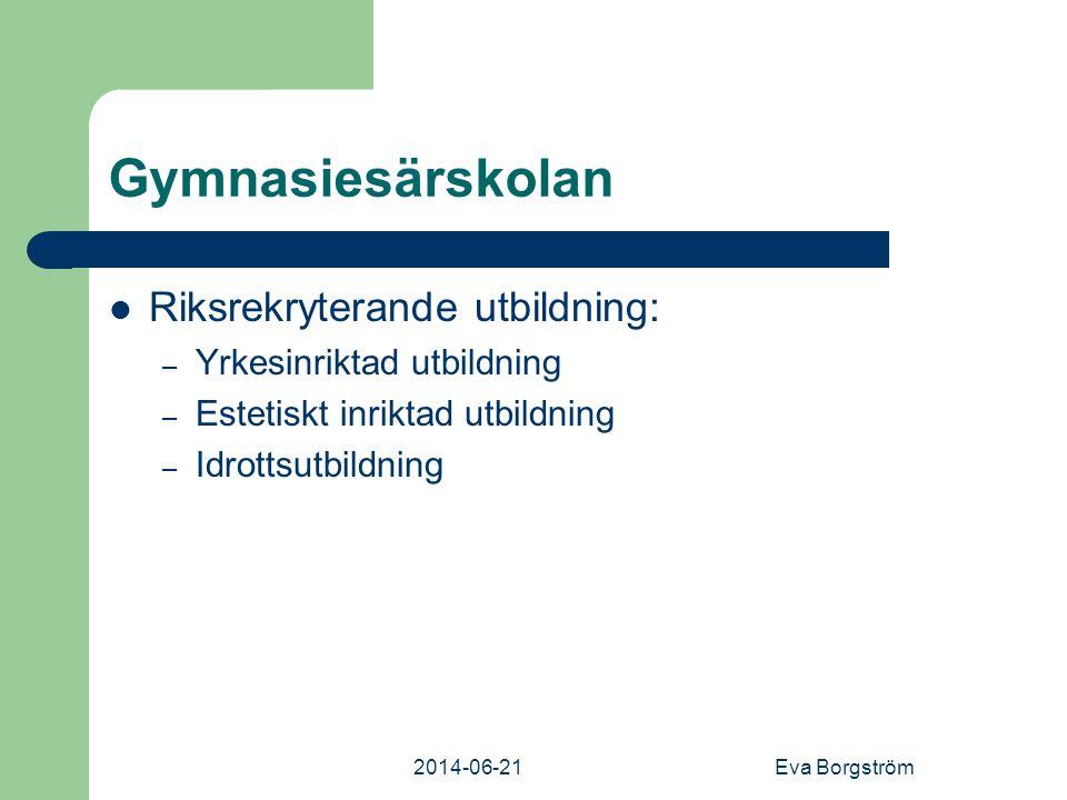 2014-06-21Eva Borgström Gymnasiesärskolan  Riksrekryterande utbildning: – Yrkesinriktad utbildning – Estetiskt inriktad utbildning – Idrottsutbildning