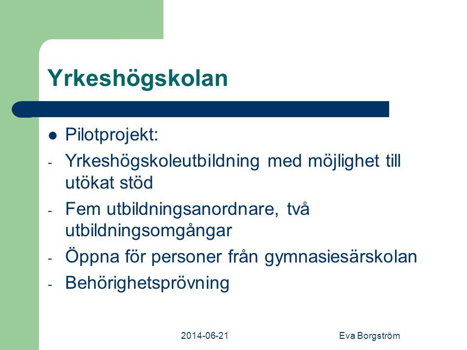 2014-06-21Eva Borgström Yrkeshögskolan  Pilotprojekt: - Yrkeshögskoleutbildning med möjlighet till utökat stöd - Fem utbildningsanordnare, två utbildningsomgångar - Öppna för personer från gymnasiesärskolan - Behörighetsprövning
