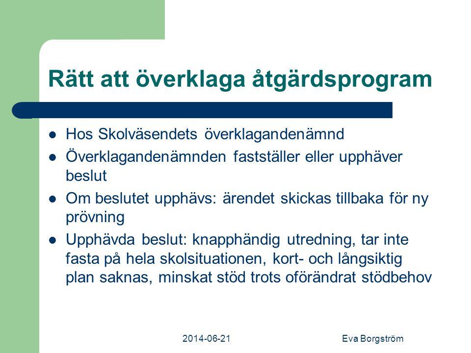 2014-06-21Eva Borgström Rätt att överklaga åtgärdsprogram  Hos Skolväsendets överklagandenämnd  Överklagandenämnden fastställer eller upphäver beslut  Om beslutet upphävs: ärendet skickas tillbaka för ny prövning  Upphävda beslut: knapphändig utredning, tar inte fasta på hela skolsituationen, kort- och långsiktig plan saknas, minskat stöd trots oförändrat stödbehov