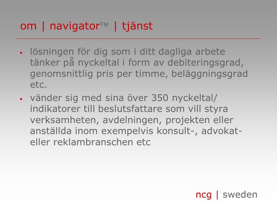 ncg | sweden innebär • lägre investeringskostnad/snabbare payback • högre kvalité • kortare implementationstid ger • övergripande information - visar verksamhetens nyckeltal/indikatorer (hur ser det ut och varför) • detaljerad information - ger ledtrådar för hur beslutsfattaren kan/skall ändra situationen om | navigator beslutstödsportalen 4(4)