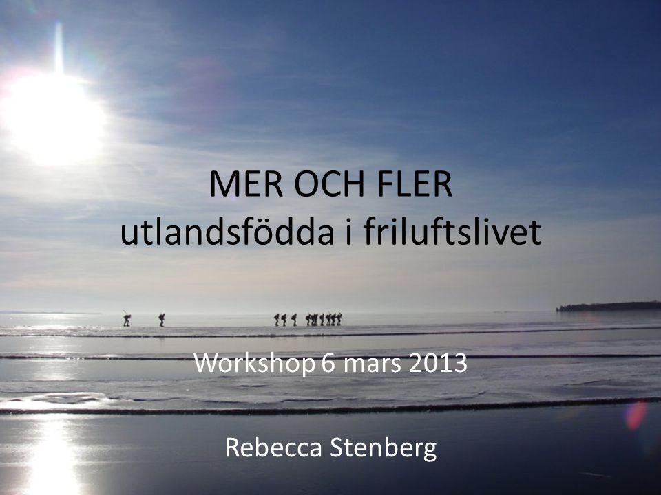 MER OCH FLER utlandsfödda i friluftslivet Workshop 6 mars 2013 Rebecca Stenberg
