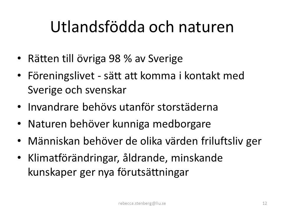 Utlandsfödda och naturen • Rätten till övriga 98 % av Sverige • Föreningslivet - sätt att komma i kontakt med Sverige och svenskar • Invandrare behövs utanför storstäderna • Naturen behöver kunniga medborgare • Människan behöver de olika värden friluftsliv ger • Klimatförändringar, åldrande, minskande kunskaper ger nya förutsättningar rebecca.stenberg@liu.se12