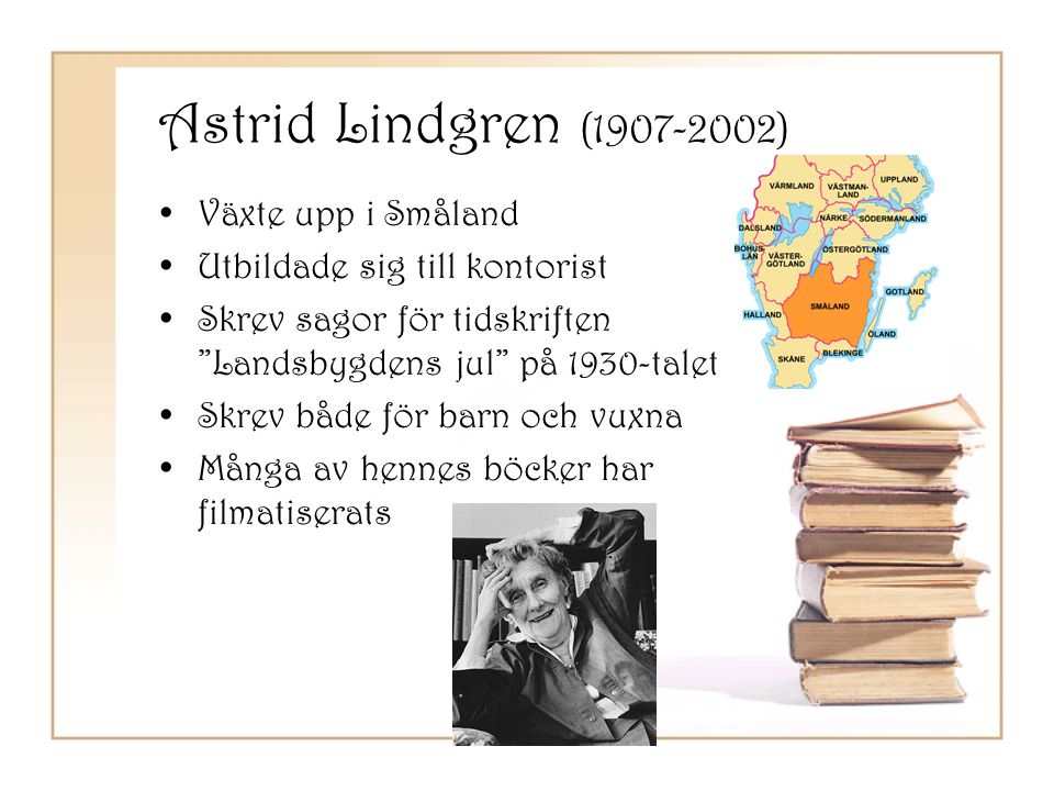 """Astrid Lindgren (1907-2002) •Växte upp i Småland •Utbildade sig till kontorist •Skrev sagor för tidskriften """"Landsbygdens jul"""" på 1930-talet •Skrev bå"""