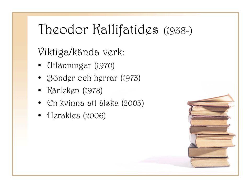 Theodor Kallifatides (1938-) Viktiga/kända verk: •Utlänningar (1970) •Bönder och herrar (1973) •Kärleken (1978) •En kvinna att älska (2003) •Herakles