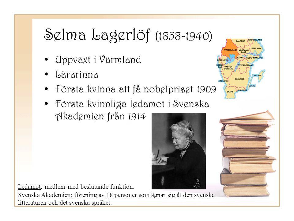 Selma Lagerlöf (1858-1940) •Uppväxt i Värmland •Lärarinna •Första kvinna att få nobelpriset 1909 •Första kvinnliga ledamot i Svenska Akademien från 19