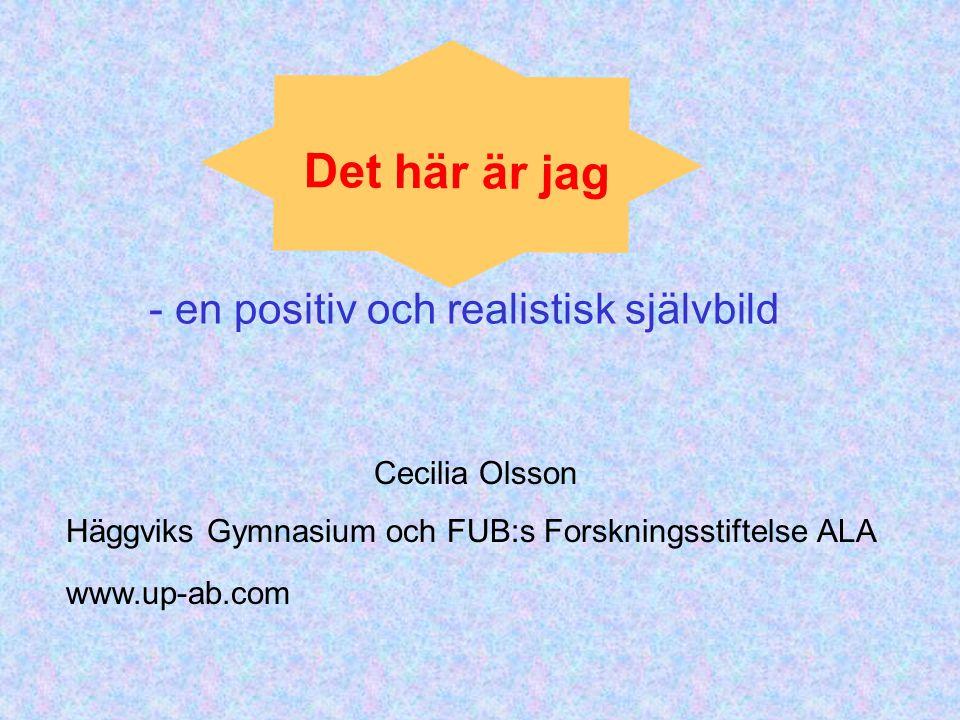 Det här är jag Cecilia Olsson Häggviks Gymnasium och FUB:s Forskningsstiftelse ALA - en positiv och realistisk självbild www.up-ab.com