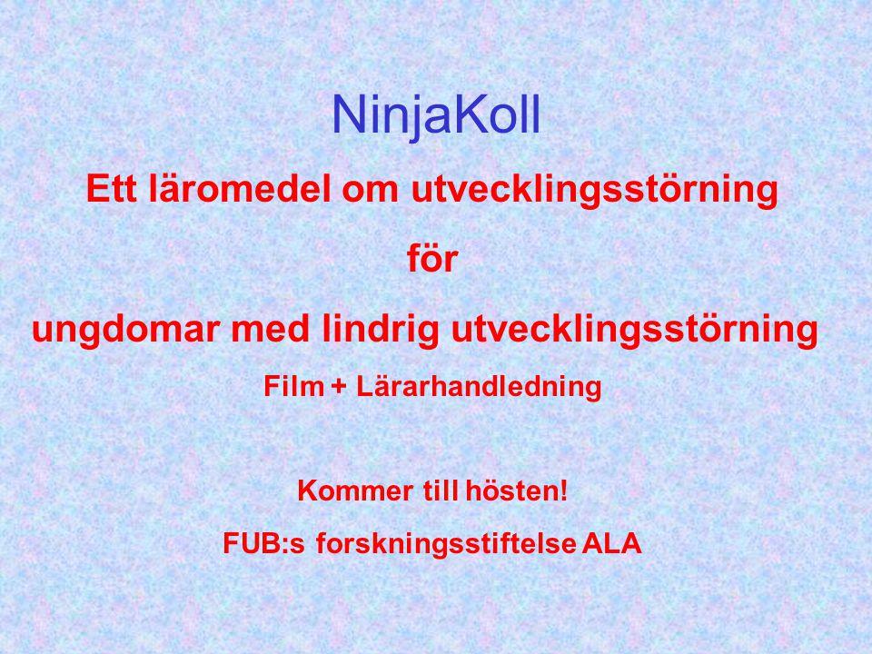 NinjaKoll Ett läromedel om utvecklingsstörning för ungdomar med lindrig utvecklingsstörning Film + Lärarhandledning Kommer till hösten! FUB:s forsknin