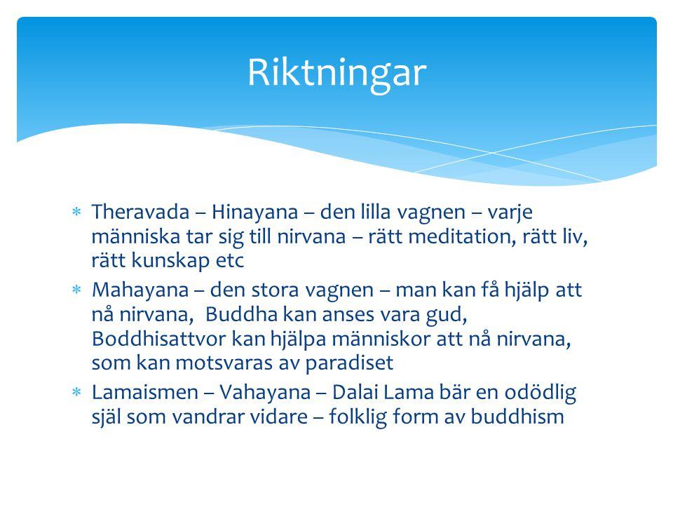  Theravada – Hinayana – den lilla vagnen – varje människa tar sig till nirvana – rätt meditation, rätt liv, rätt kunskap etc  Mahayana – den stora v