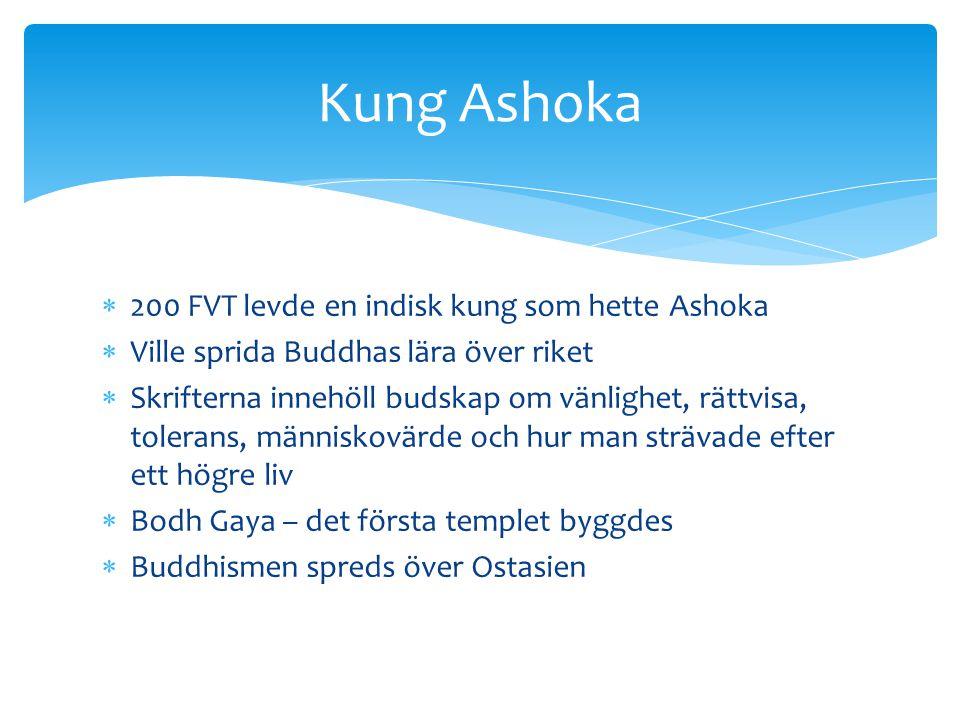  200 FVT levde en indisk kung som hette Ashoka  Ville sprida Buddhas lära över riket  Skrifterna innehöll budskap om vänlighet, rättvisa, tolerans,
