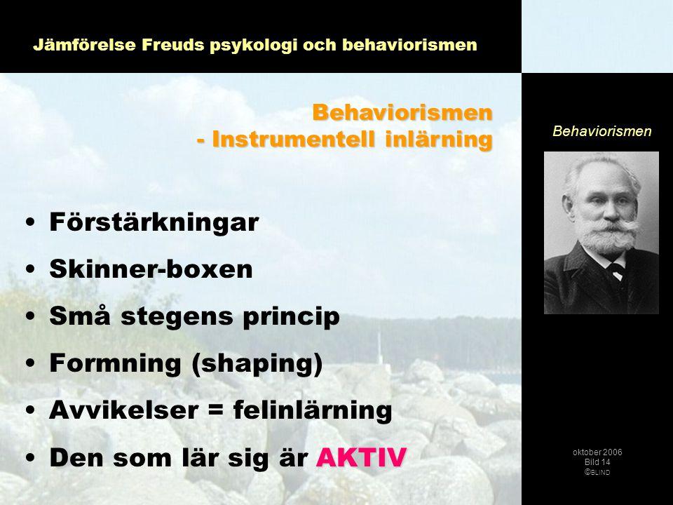 Jämförelse Freuds psykologi och behaviorismen •Förstärkningar •Skinner-boxen •Små stegens princip •Formning (shaping) •Avvikelser = felinlärning •Den