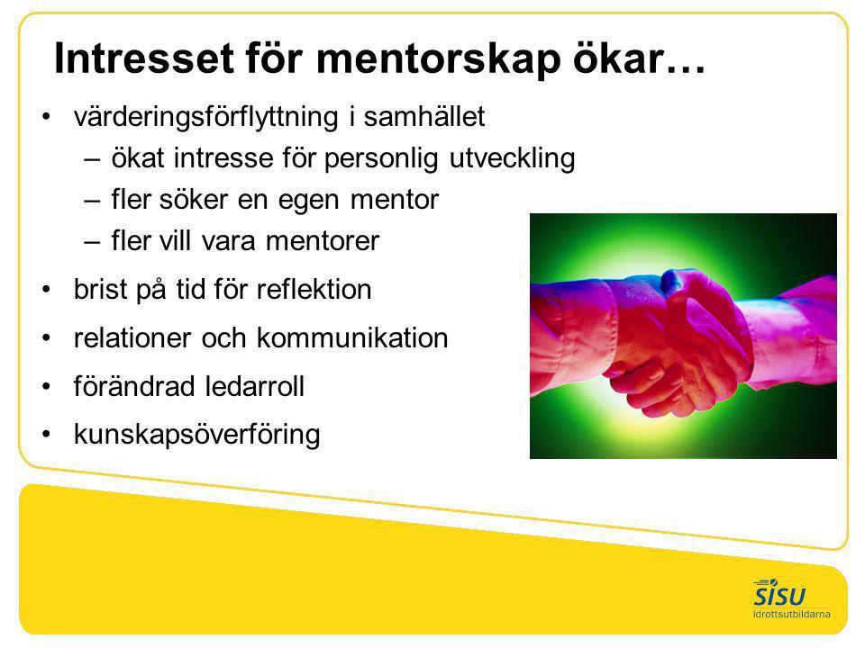 Intresset för mentorskap ökar… •värderingsförflyttning i samhället –ökat intresse för personlig utveckling –fler söker en egen mentor –fler vill vara