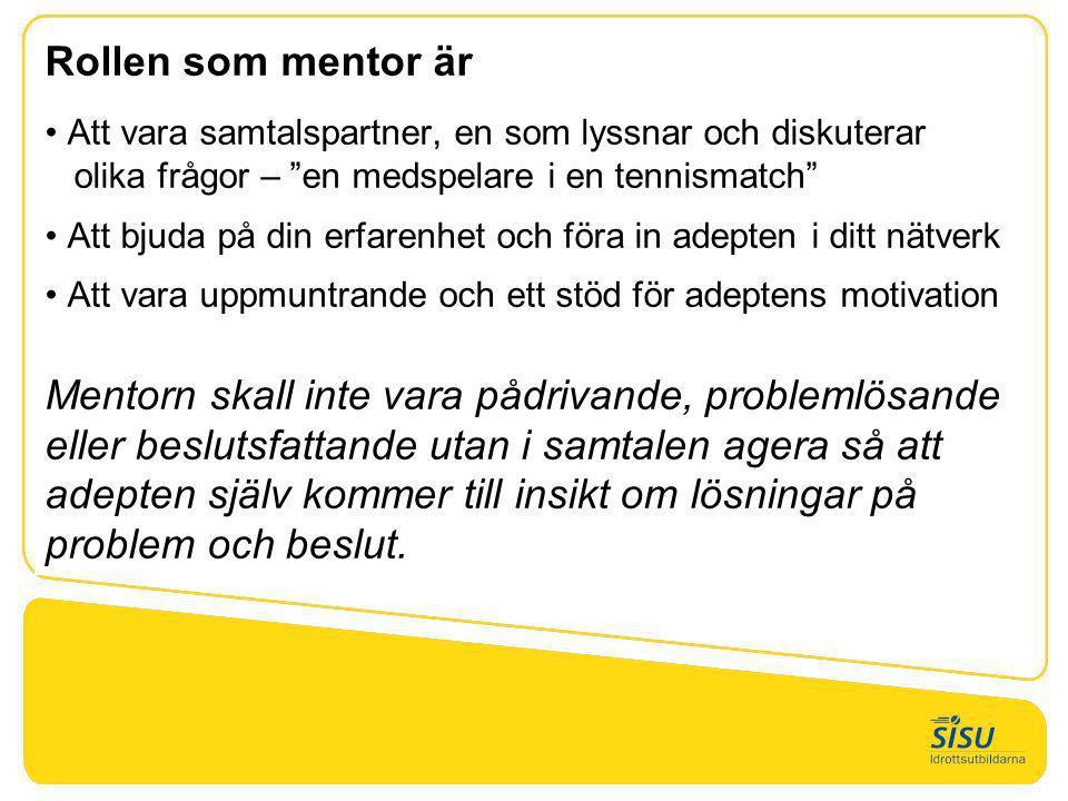"""Rollen som mentor är • Att vara samtalspartner, en som lyssnar och diskuterar olika frågor – """"en medspelare i en tennismatch"""" • Att bjuda på din erfar"""