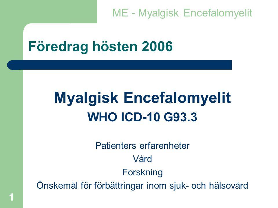 1 Föredrag hösten 2006 Myalgisk Encefalomyelit WHO ICD-10 G93.3 Patienters erfarenheter Vård Forskning Önskemål för förbättringar inom sjuk- och hälsovård ME - Myalgisk Encefalomyelit