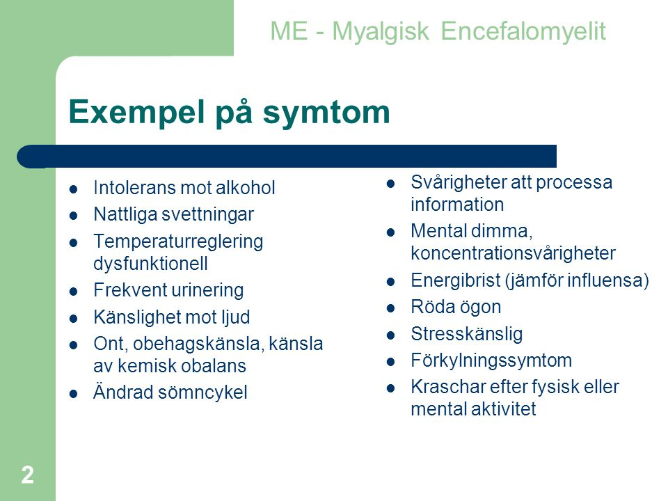 2 Exempel på symtom  Intolerans mot alkohol  Nattliga svettningar  Temperaturreglering dysfunktionell  Frekvent urinering  Känslighet mot ljud  Ont, obehagskänsla, känsla av kemisk obalans  Ändrad sömncykel ME - Myalgisk Encefalomyelit  Svårigheter att processa information  Mental dimma, koncentrationsvårigheter  Energibrist (jämför influensa)  Röda ögon  Stresskänslig  Förkylningssymtom  Kraschar efter fysisk eller mental aktivitet
