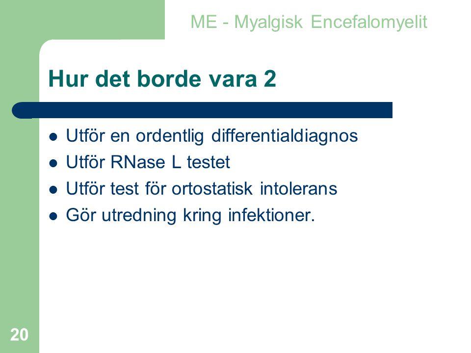 20 Hur det borde vara 2  Utför en ordentlig differentialdiagnos  Utför RNase L testet  Utför test för ortostatisk intolerans  Gör utredning kring infektioner.