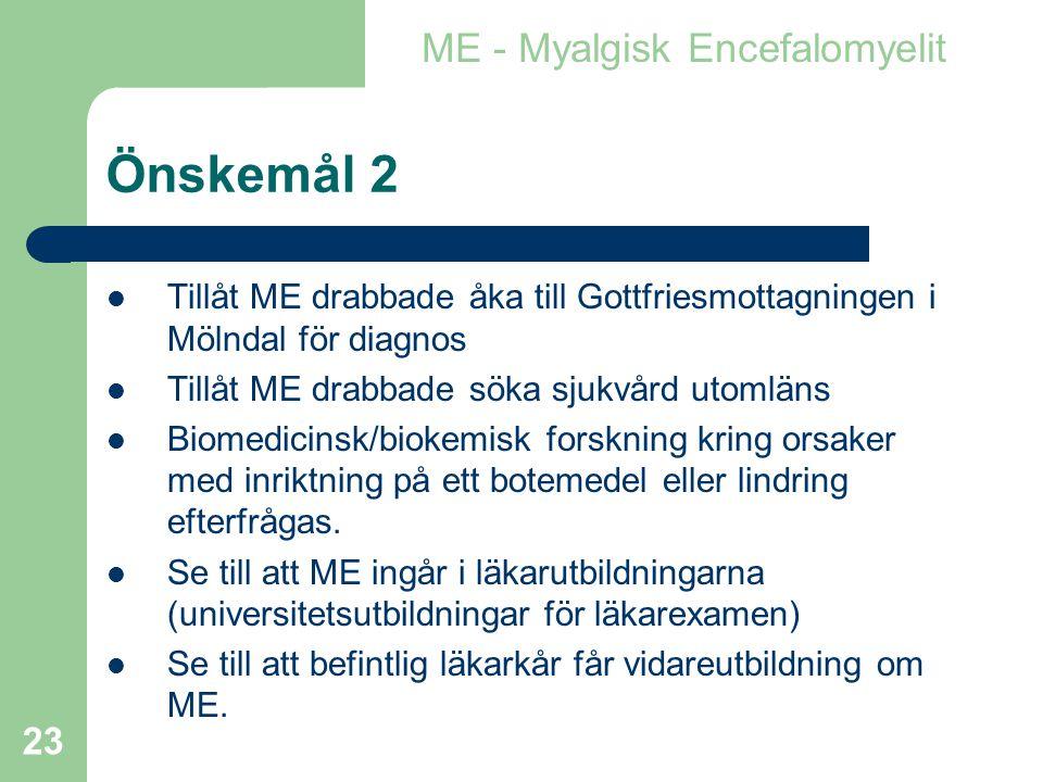 23 Önskemål 2  Tillåt ME drabbade åka till Gottfriesmottagningen i Mölndal för diagnos  Tillåt ME drabbade söka sjukvård utomläns  Biomedicinsk/biokemisk forskning kring orsaker med inriktning på ett botemedel eller lindring efterfrågas.