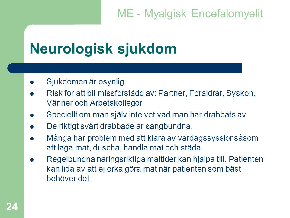 24 Neurologisk sjukdom  Sjukdomen är osynlig  Risk för att bli missförstådd av: Partner, Föräldrar, Syskon, Vänner och Arbetskollegor  Speciellt om man själv inte vet vad man har drabbats av  De riktigt svårt drabbade är sängbundna.