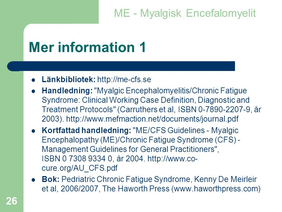 26 Mer information 1  Länkbibliotek: http://me-cfs.se  Handledning: Myalgic Encephalomyelitis/Chronic Fatigue Syndrome: Clinical Working Case Definition, Diagnostic and Treatment Protocols (Carruthers et al, ISBN 0-7890-2207-9, år 2003).