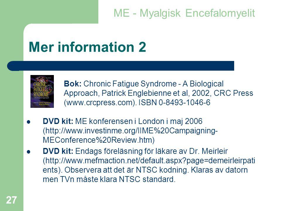 27 Mer information 2  DVD kit: ME konferensen i London i maj 2006 (http://www.investinme.org/IIME%20Campaigning- MEConference%20Review.htm)  DVD kit: Endags föreläsning för läkare av Dr.