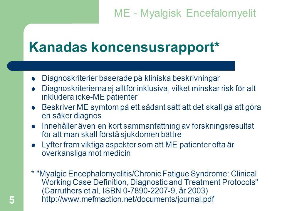 5 Kanadas koncensusrapport*  Diagnoskriterier baserade på kliniska beskrivningar  Diagnoskriterierna ej alltför inklusiva, vilket minskar risk för att inkludera icke-ME patienter  Beskriver ME symtom på ett sådant sätt att det skall gå att göra en säker diagnos  Innehåller även en kort sammanfattning av forskningsresultat för att man skall förstå sjukdomen bättre  Lyfter fram viktiga aspekter som att ME patienter ofta är överkänsliga mot medicin * Myalgic Encephalomyelitis/Chronic Fatigue Syndrome: Clinical Working Case Definition, Diagnostic and Treatment Protocols (Carruthers et al, ISBN 0-7890-2207-9, år 2003) http://www.mefmaction.net/documents/journal.pdf ME - Myalgisk Encefalomyelit