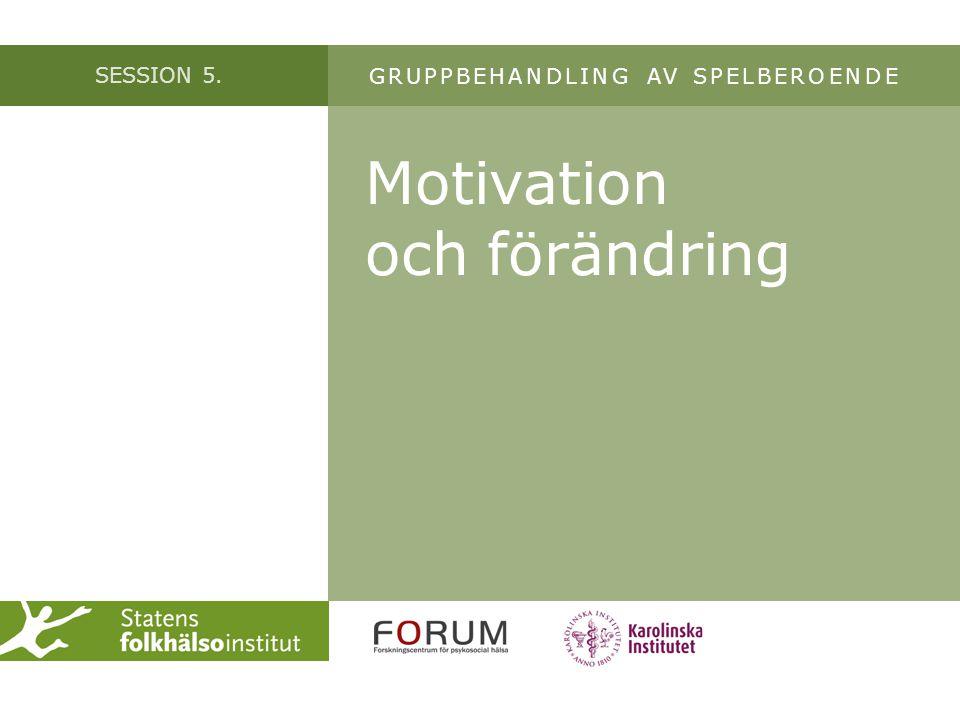SESSION 5. Motivation och förändring GRUPPBEHANDLING AV SPELBEROENDE