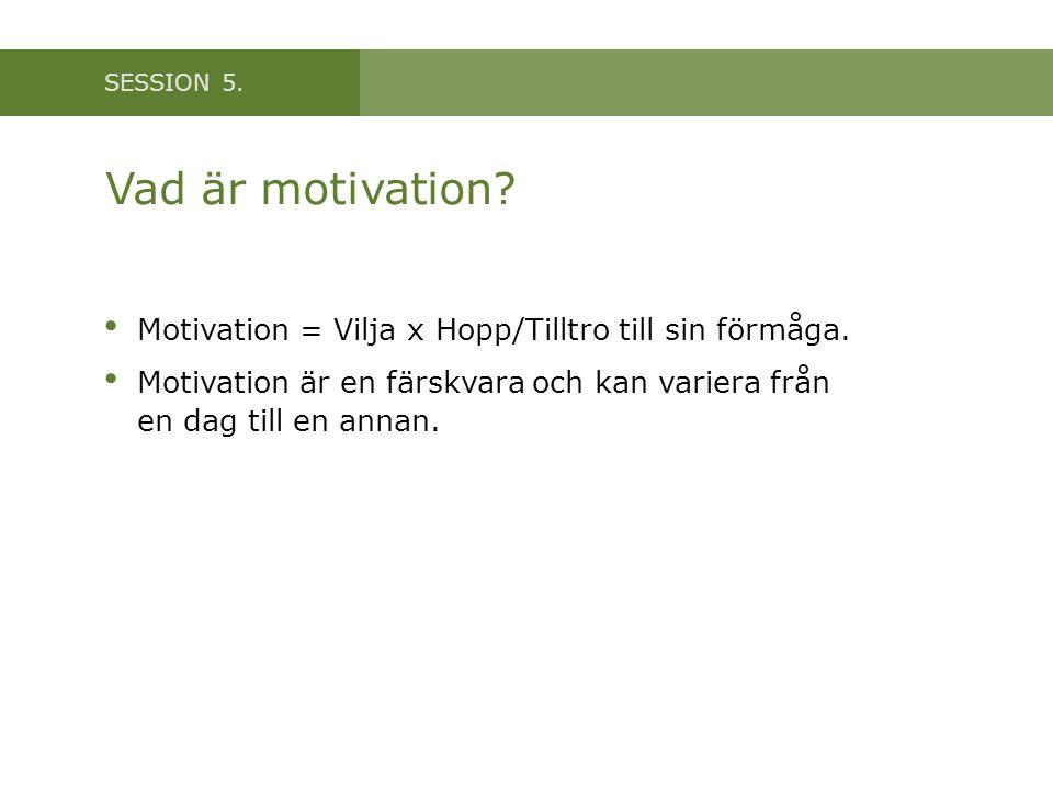 SESSION 5.Vad är motivation. • Motivation = Vilja x Hopp/Tilltro till sin förmåga.