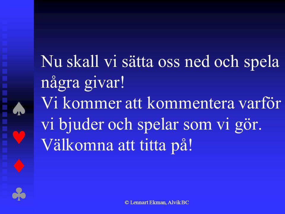  © Lennart Ekman, Alvik BC Nu skall vi sätta oss ned och spela några givar! Vi kommer att kommentera varför vi bjuder och spelar som vi gör. V