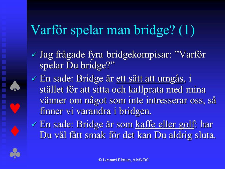 """ © Lennart Ekman, Alvik BC Varför spelar man bridge? (1)  Jag frågade fyra bridgekompisar: """"Varför spelar Du bridge?""""  En sade: Bridge är et"""