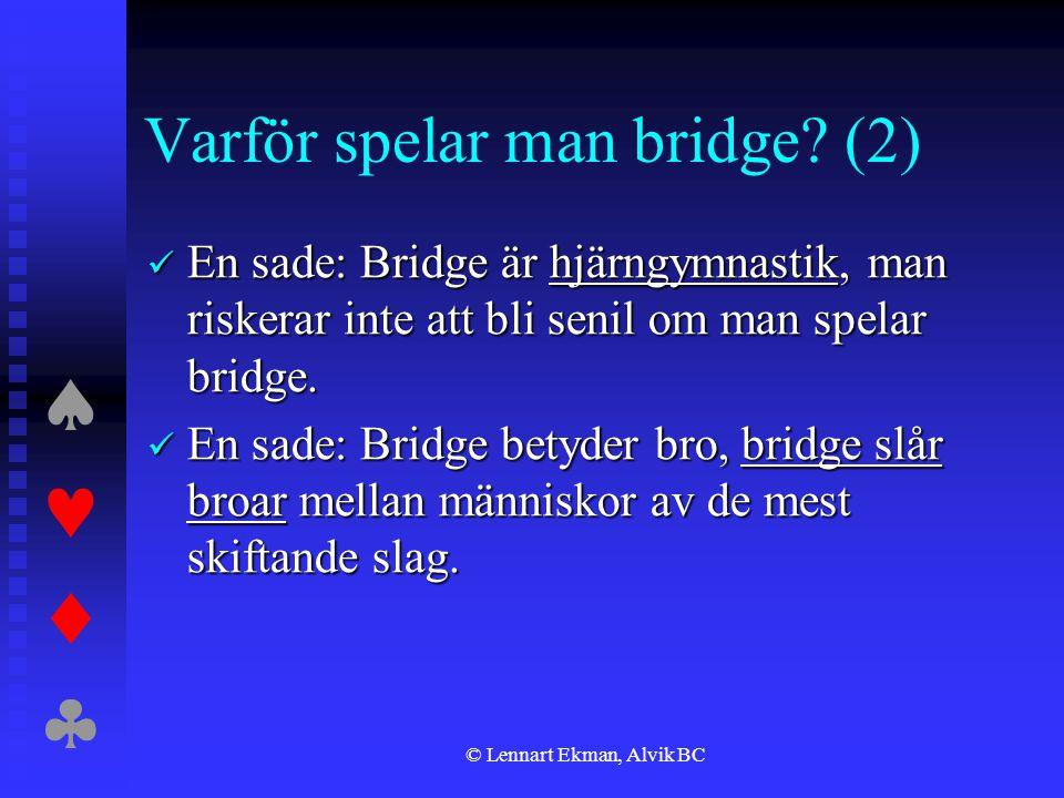  © Lennart Ekman, Alvik BC Varför spelar man bridge? (2)  En sade: Bridge är hjärngymnastik, man riskerar inte att bli senil om man spelar br