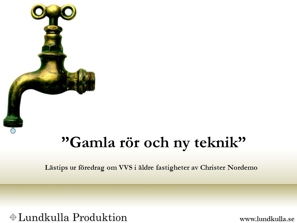 Gamla rör och ny teknik Lästips ur föredrag om VVS i äldre fastigheter av Christer Nordemo www.lundkulla.se