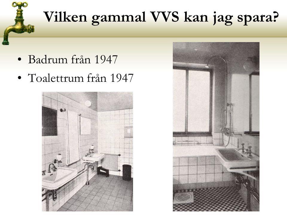 Vilken gammal VVS kan jag spara? •Badrum från 1947 •Toalettrum från 1947