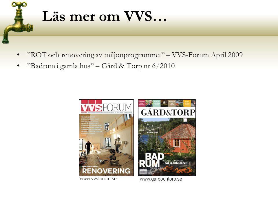 Läs mer om VVS… • ROT och renovering av miljonprogrammet – VVS-Forum April 2009 • Badrum i gamla hus – Gård & Torp nr 6/2010 www.vvsforum.se www.gardochtorp.se