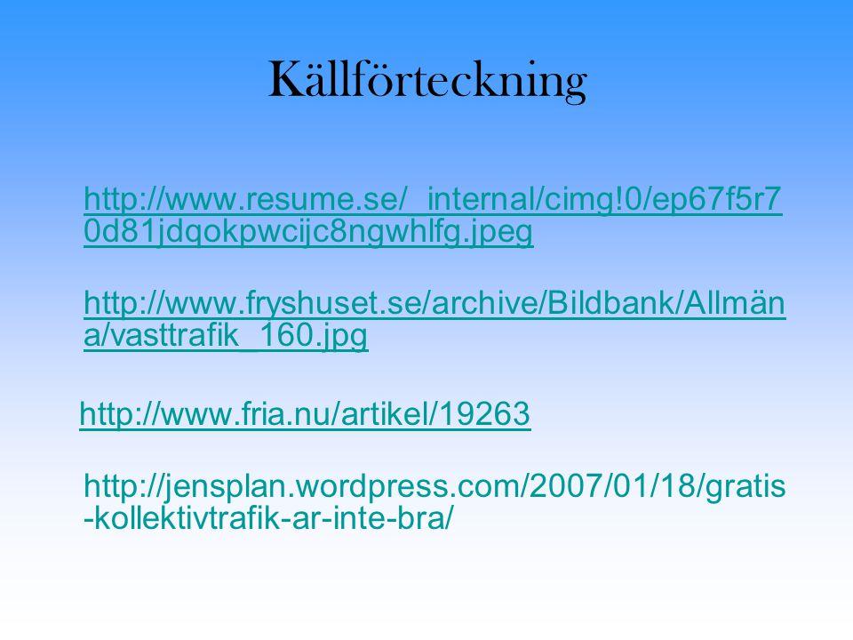 Källförteckning http://www.resume.se/_internal/cimg!0/ep67f5r7 0d81jdqokpwcijc8ngwhlfg.jpeg http://www.resume.se/_internal/cimg!0/ep67f5r7 0d81jdqokpwcijc8ngwhlfg.jpeg http://www.fryshuset.se/archive/Bildbank/Allmän a/vasttrafik_160.jpg http://www.fryshuset.se/archive/Bildbank/Allmän a/vasttrafik_160.jpg http://www.fria.nu/artikel/19263 http://jensplan.wordpress.com/2007/01/18/gratis -kollektivtrafik-ar-inte-bra/
