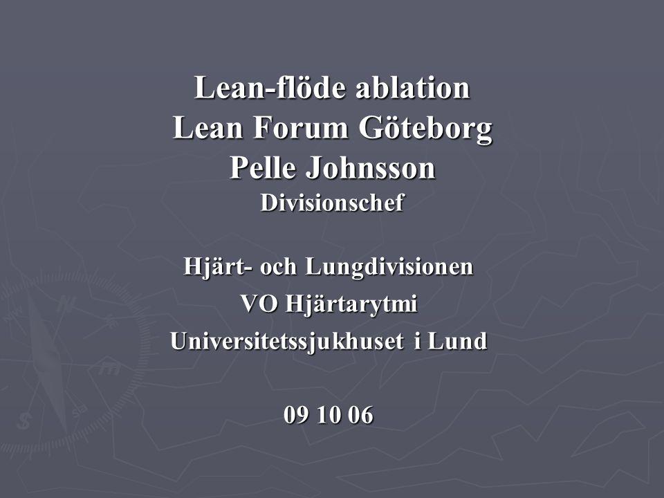 Hjärt- och Lungdivisionen VO Hjärtarytmi Universitetssjukhuset i Lund 09 10 06 Lean-flöde ablation Lean Forum Göteborg Pelle Johnsson Divisionschef