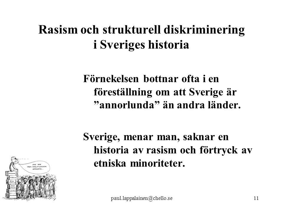 paul.lappalainen@chello.se11 Rasism och strukturell diskriminering i Sveriges historia Förnekelsen bottnar ofta i en föreställning om att Sverige är annorlunda än andra länder.