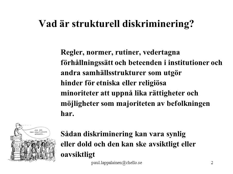 paul.lappalainen@chello.se33 Antidiskrimineringsklausuler Alla statliga upphandlingar – 100 miljarder/år Genom en förordning krav på klausulen  i verksamhet i Sverige följa de svenska anti-diskrim lagar  underentreprenörer  avrapportering vid efterfrågan  staten förbehåller sig rätten att häva vid överträdelser Syfte preventiv och stävjande Demokrati – kvalitet – arbetsg ska inte diskriminera mot de mest kvalificerade Krav i USA haft positiva effekter på främjande av etniska minoriteters (män och kvinnor) och ( vita ) kvinnors positioner på arbetsmarknaden.