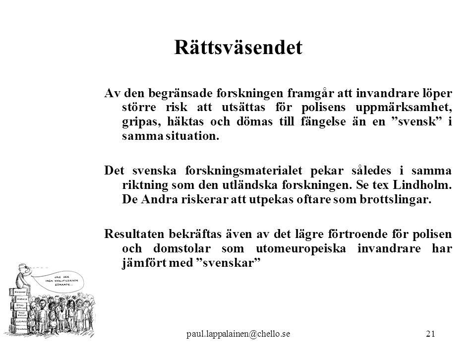 paul.lappalainen@chello.se21 Rättsväsendet Av den begränsade forskningen framgår att invandrare löper större risk att utsättas för polisens uppmärksamhet, gripas, häktas och dömas till fängelse än en svensk i samma situation.