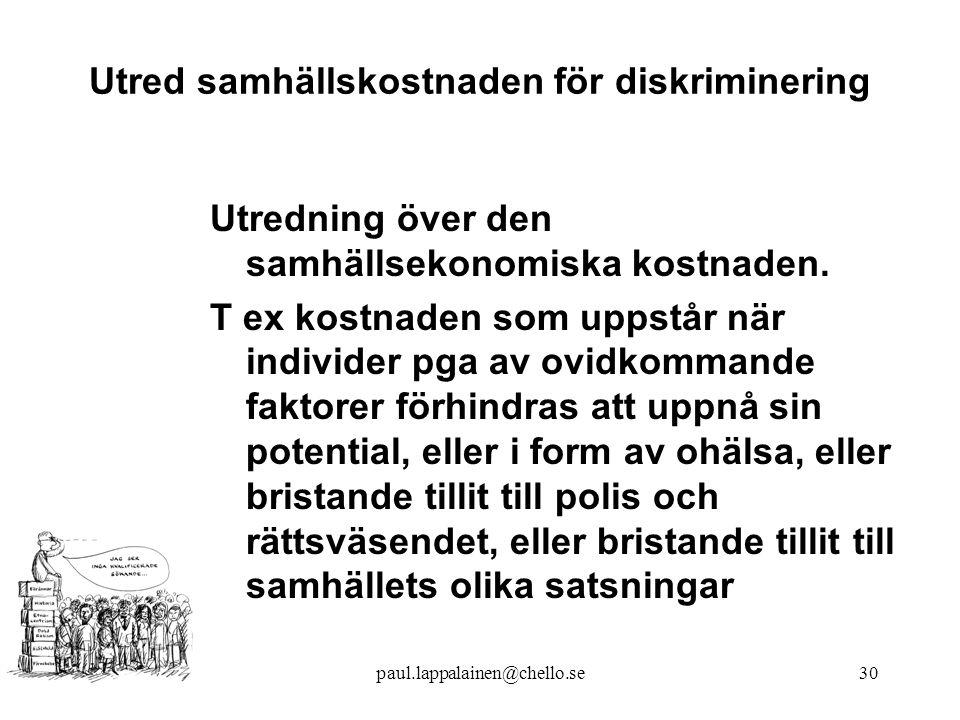 paul.lappalainen@chello.se30 Utred samhällskostnaden för diskriminering Utredning över den samhällsekonomiska kostnaden.