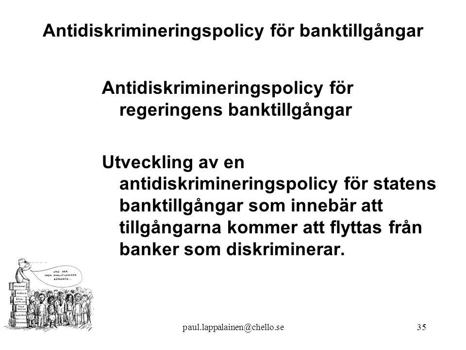 paul.lappalainen@chello.se35 Antidiskrimineringspolicy för banktillgångar Antidiskrimineringspolicy för regeringens banktillgångar Utveckling av en antidiskrimineringspolicy för statens banktillgångar som innebär att tillgångarna kommer att flyttas från banker som diskriminerar.