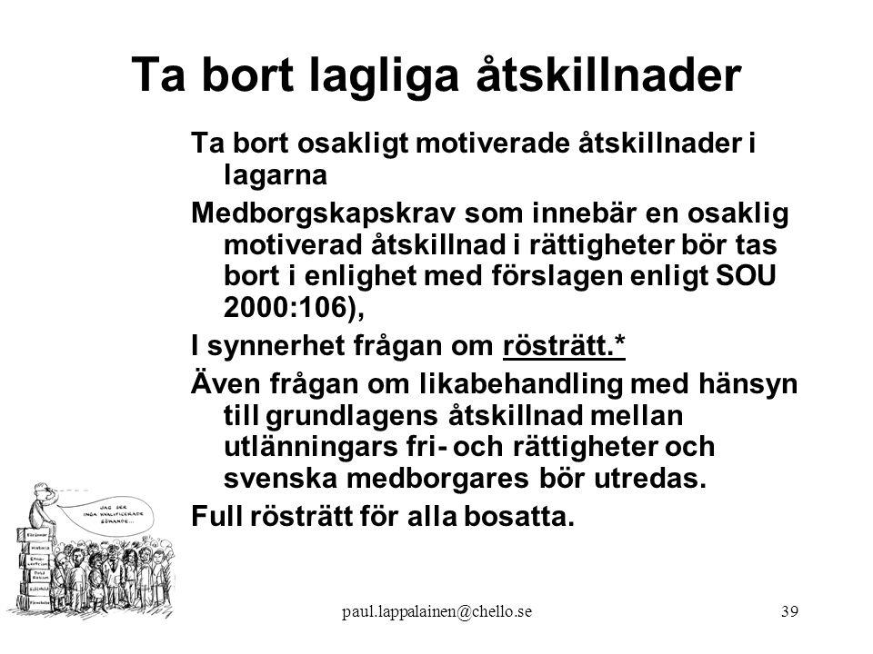paul.lappalainen@chello.se39 Ta bort lagliga åtskillnader Ta bort osakligt motiverade åtskillnader i lagarna Medborgskapskrav som innebär en osaklig motiverad åtskillnad i rättigheter bör tas bort i enlighet med förslagen enligt SOU 2000:106), I synnerhet frågan om rösträtt.* Även frågan om likabehandling med hänsyn till grundlagens åtskillnad mellan utlänningars fri- och rättigheter och svenska medborgares bör utredas.