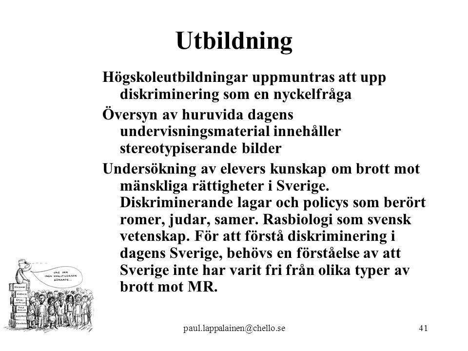 paul.lappalainen@chello.se41 Utbildning Högskoleutbildningar uppmuntras att upp diskriminering som en nyckelfråga Översyn av huruvida dagens undervisningsmaterial innehåller stereotypiserande bilder Undersökning av elevers kunskap om brott mot mänskliga rättigheter i Sverige.